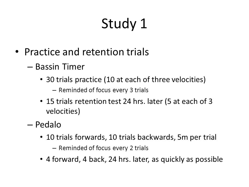 Study 1 Practice and retention trials – Bassin Timer 30 trials practice (10 at each of three velocities) – Reminded of focus every 3 trials 15 trials retention test 24 hrs.