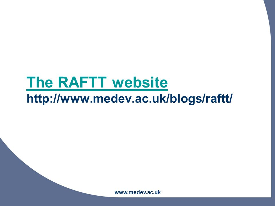 www.medev.ac.uk The RAFTT website The RAFTT website http://www.medev.ac.uk/blogs/raftt/