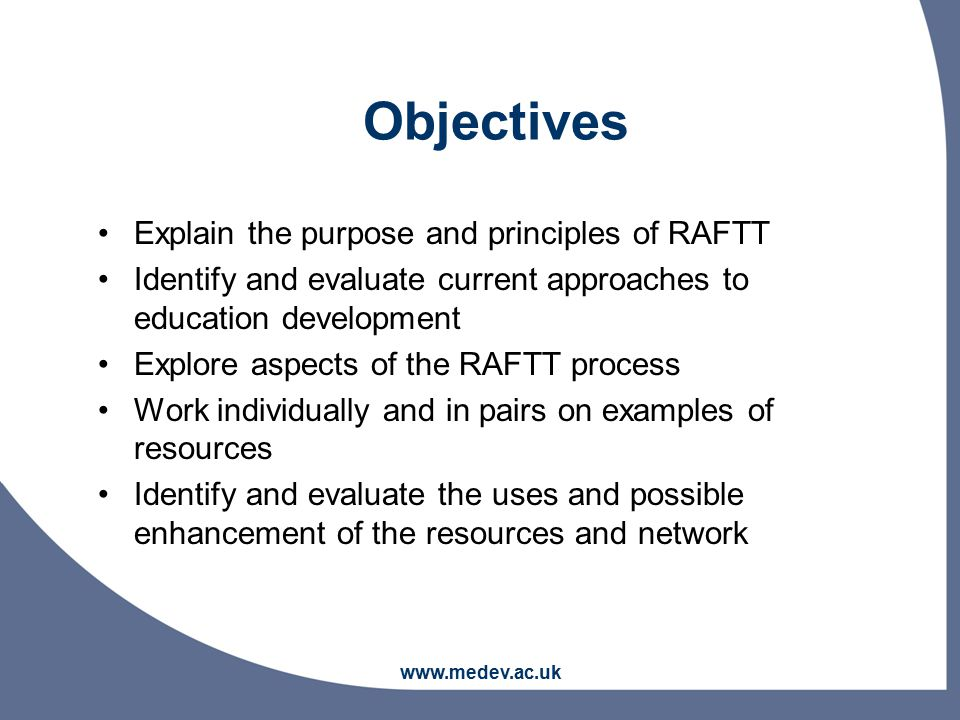 www.medev.ac.uk Explain the purpose and principles of RAFTT Identify and evaluate current approaches to education development Explore aspects of the RAFTT process Work individually and in pairs on examples of resources Identify and evaluate the uses and possible enhancement of the resources and network Objectives
