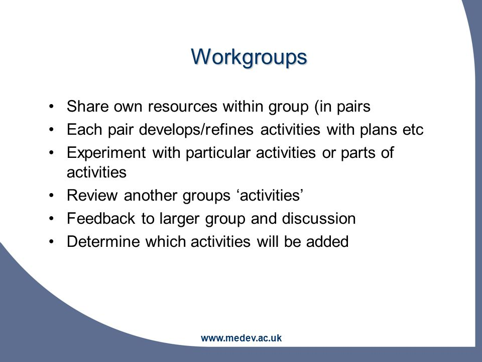 www.medev.ac.uk Share own resources within group (in pairs Each pair develops/refines activities with plans etc Experiment with particular activities or parts of activities Review another groups 'activities' Feedback to larger group and discussion Determine which activities will be added Workgroups