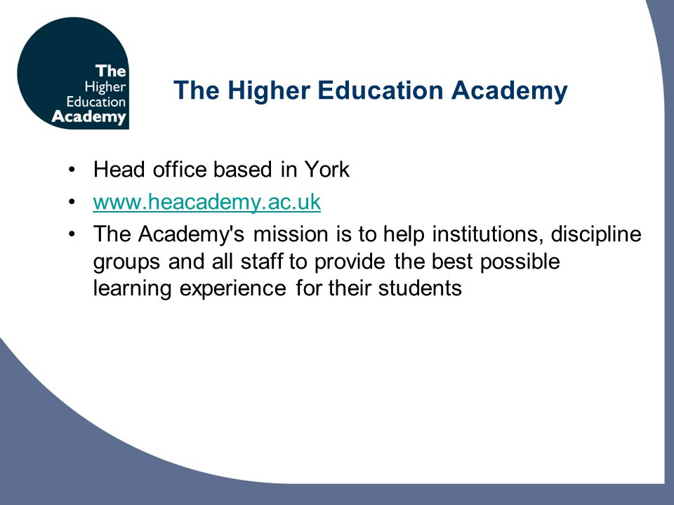 The Higher Education Academy Head office based in York www.heacademy.ac.uk The Academy s mission is to help institutions, discipline groups and all staff to provide the best possible learning experience for their students