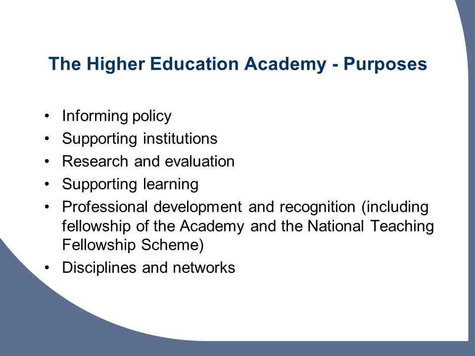 The Higher Education Academy - Purposes Informing policy Supporting institutions Research and evaluation Supporting learning Professional development and recognition (including fellowship of the Academy and the National Teaching Fellowship Scheme) Disciplines and networks