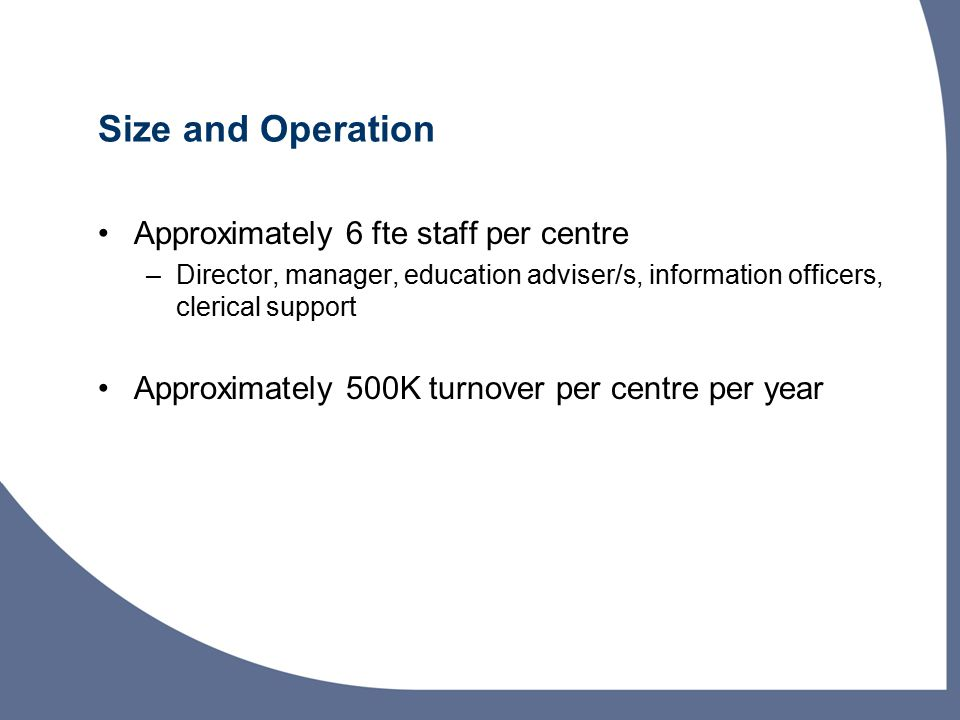 Size and Operation Approximately 6 fte staff per centre –Director, manager, education adviser/s, information officers, clerical support Approximately 500K turnover per centre per year