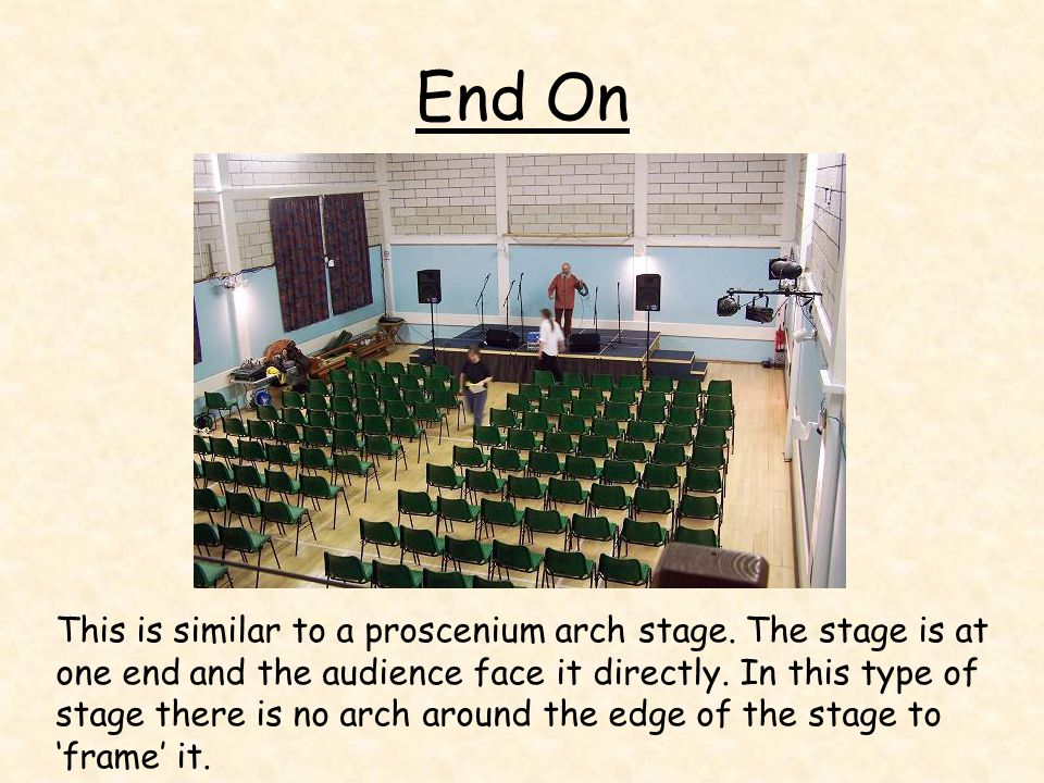 End On This is similar to a proscenium arch stage. The stage is at one end and the audience face it directly. In this type of stage there is no arch a