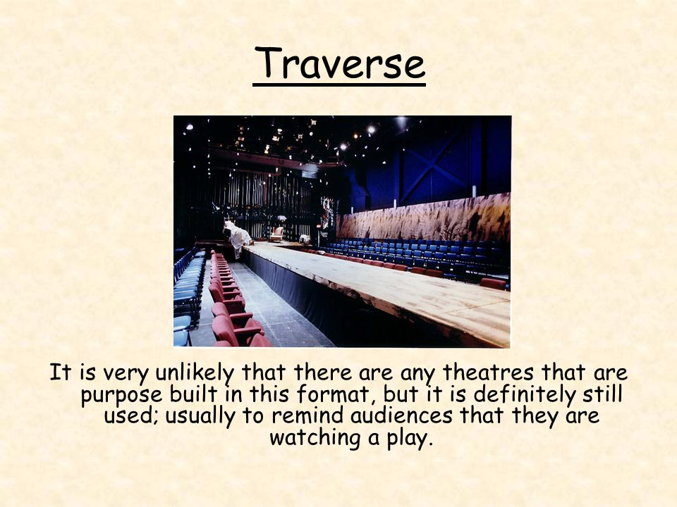 Traverse It is very unlikely that there are any theatres that are purpose built in this format, but it is definitely still used; usually to remind aud