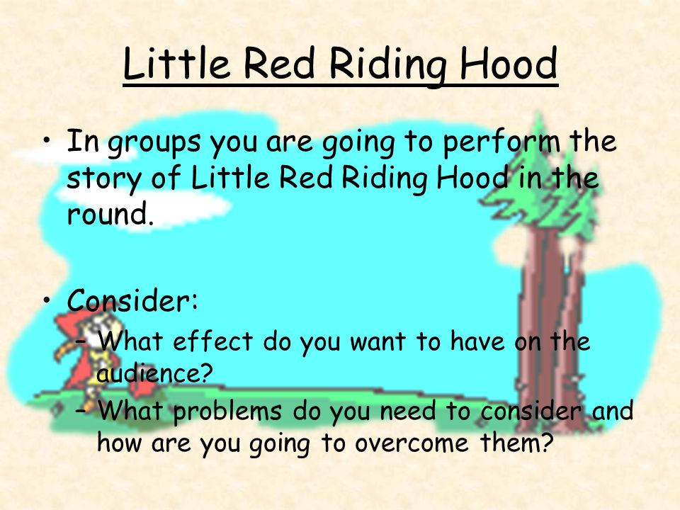 Little Red Riding Hood In groups you are going to perform the story of Little Red Riding Hood in the round. Consider: –What effect do you want to have