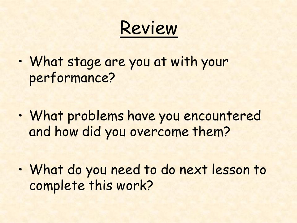 Review What stage are you at with your performance? What problems have you encountered and how did you overcome them? What do you need to do next less