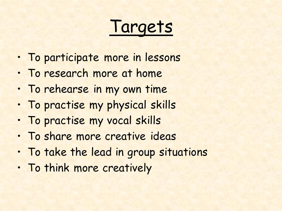 Targets To participate more in lessons To research more at home To rehearse in my own time To practise my physical skills To practise my vocal skills
