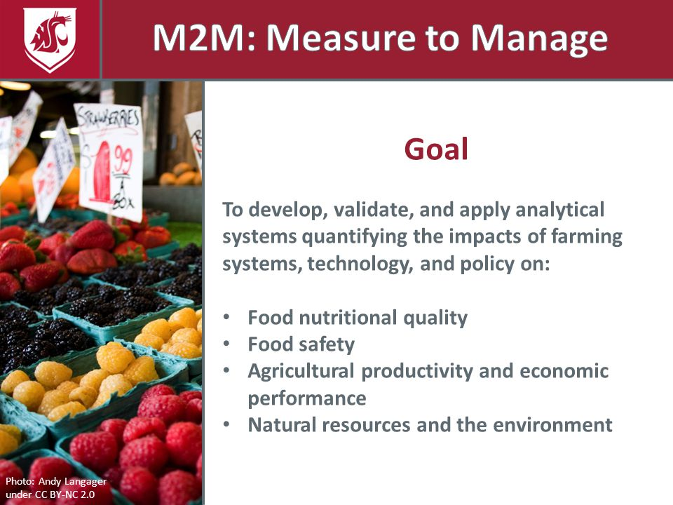 Photo: Andy Langager under CC BY-NC 2.0 Goal To develop, validate, and apply analytical systems quantifying the impacts of farming systems, technology, and policy on: Food nutritional quality Food safety Agricultural productivity and economic performance Natural resources and the environment