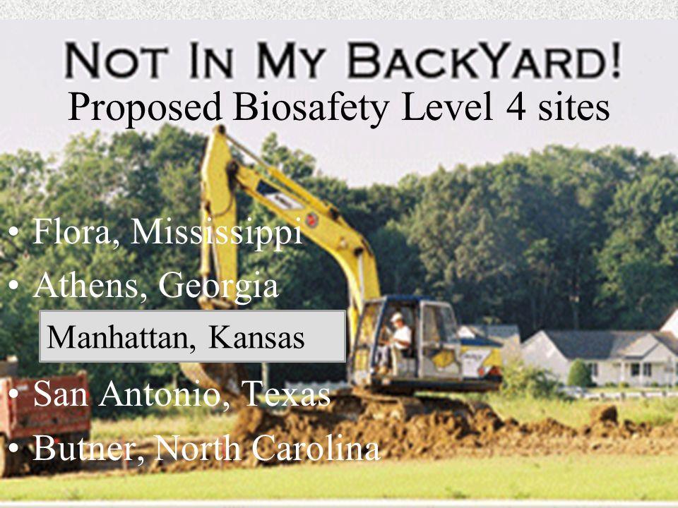 Proposed Biosafety Level 4 sites Flora, Mississippi Athens, Georgia San Antonio, Texas Butner, North Carolina Manhattan, Kansas