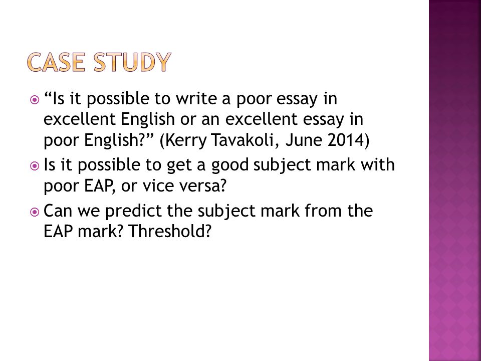  Is it possible to write a poor essay in excellent English or an excellent essay in poor English (Kerry Tavakoli, June 2014)  Is it possible to get a good subject mark with poor EAP, or vice versa.