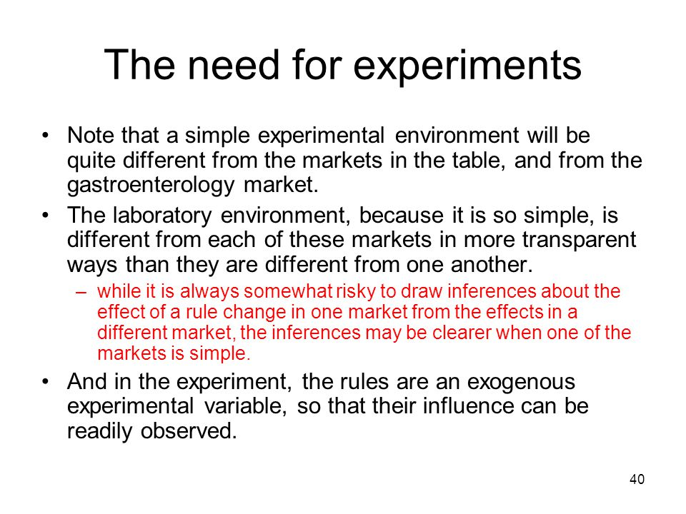 40 The need for experiments Note that a simple experimental environment will be quite different from the markets in the table, and from the gastroente