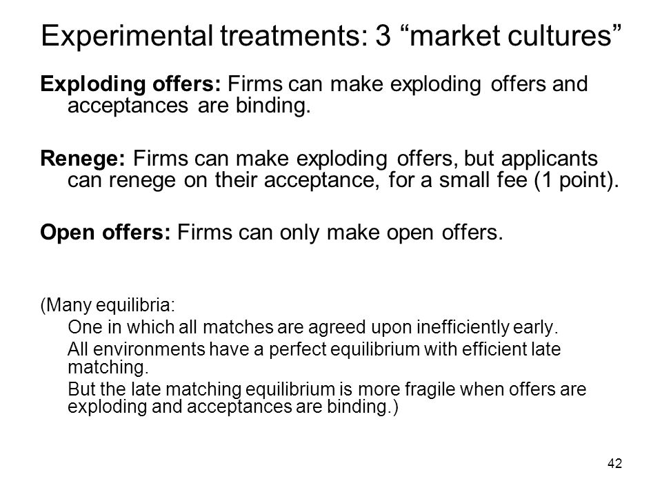 "42 Experimental treatments: 3 ""market cultures"" Exploding offers: Firms can make exploding offers and acceptances are binding. Renege: Firms can make"