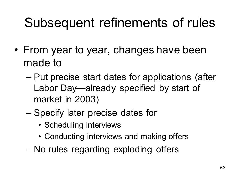 63 Subsequent refinements of rules From year to year, changes have been made to –Put precise start dates for applications (after Labor Day—already spe