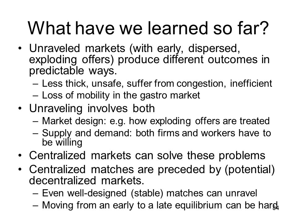 84 What have we learned so far? Unraveled markets (with early, dispersed, exploding offers) produce different outcomes in predictable ways. –Less thic