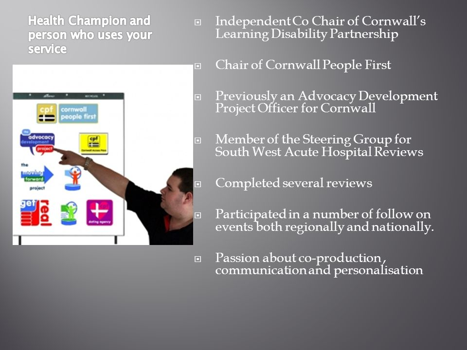  Independent Co Chair of Cornwall's Learning Disability Partnership  Chair of Cornwall People First  Previously an Advocacy Development Project Officer for Cornwall  Member of the Steering Group for South West Acute Hospital Reviews  Completed several reviews  Participated in a number of follow on events both regionally and nationally.