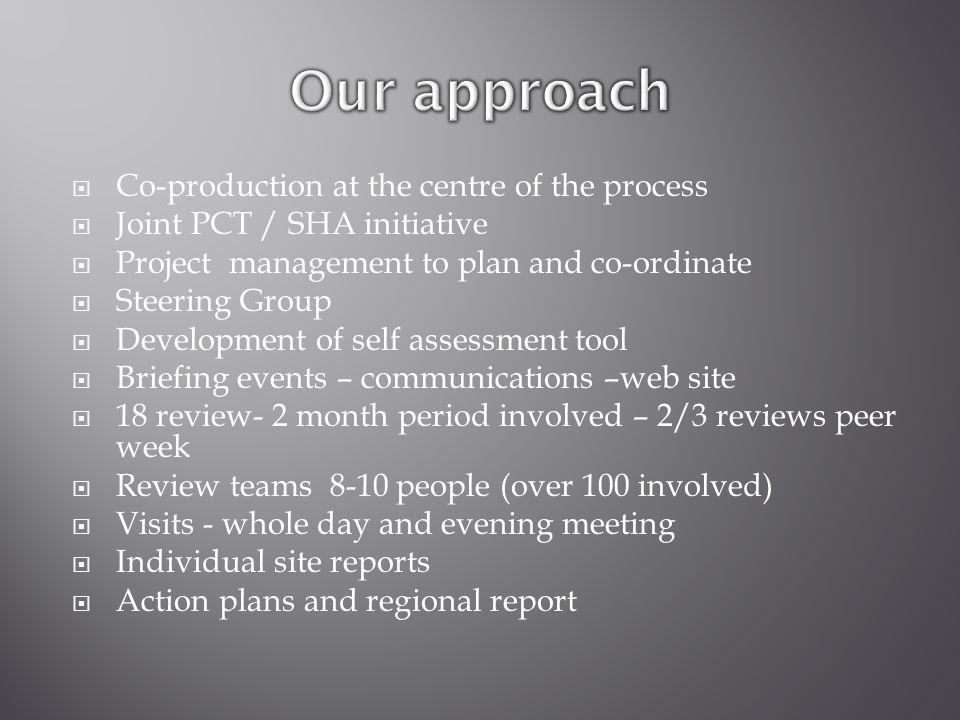  Co-production at the centre of the process  Joint PCT / SHA initiative  Project management to plan and co-ordinate  Steering Group  Development of self assessment tool  Briefing events – communications –web site  18 review- 2 month period involved – 2/3 reviews peer week  Review teams 8-10 people (over 100 involved)  Visits - whole day and evening meeting  Individual site reports  Action plans and regional report
