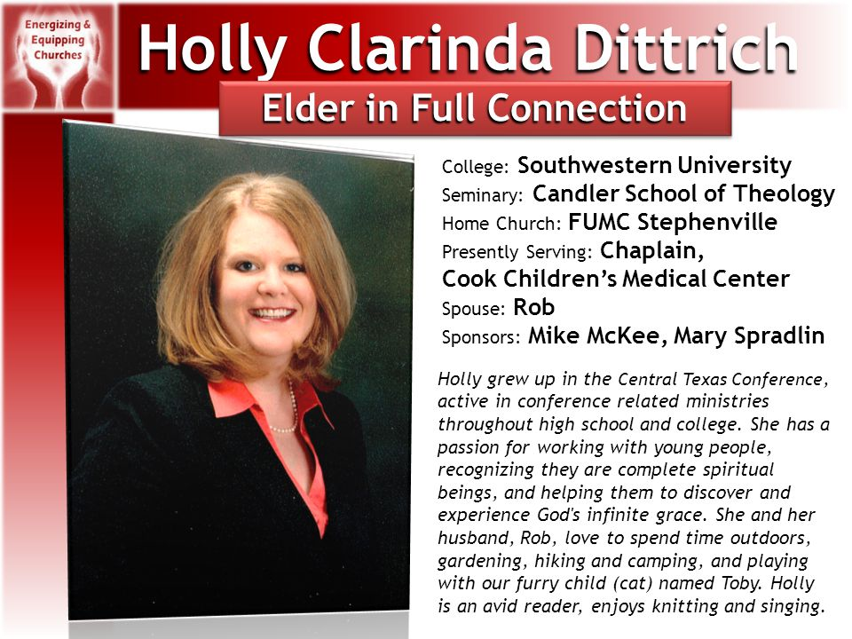 Holly Clarinda Dittrich College: Southwestern University Seminary: Candler School of Theology Home Church: FUMC Stephenville Presently Serving: Chaplain, Cook Children's Medical Center Spouse: Rob Sponsors: Mike McKee, Mary Spradlin Holly grew up in the Central Texas Conference, active in conference related ministries throughout high school and college.