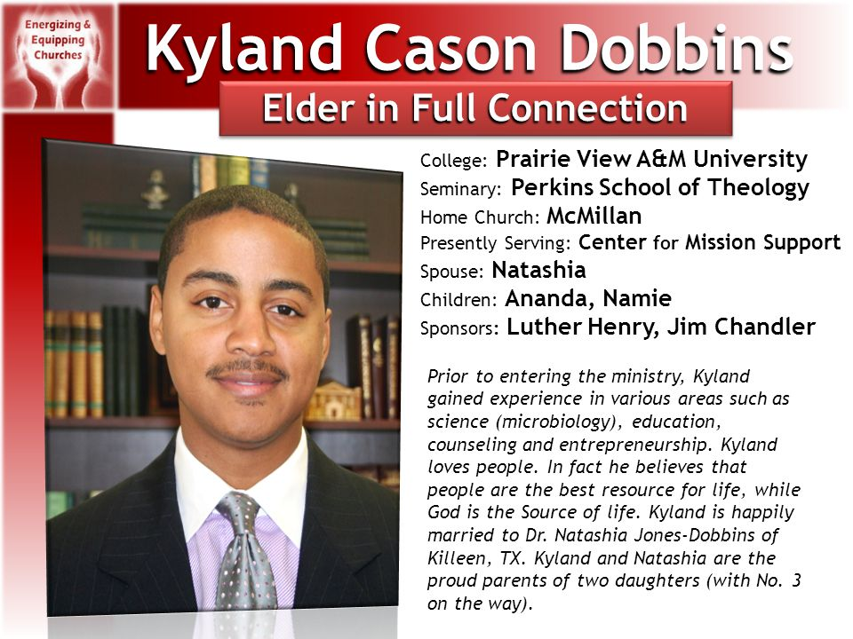 Kyland Cason Dobbins College: Prairie View A&M University Seminary: Perkins School of Theology Home Church: McMillan Presently Serving: Center for Mission Support Spouse: Natashia Children: Ananda, Namie Sponsors: Luther Henry, Jim Chandler Prior to entering the ministry, Kyland gained experience in various areas such as science (microbiology), education, counseling and entrepreneurship.
