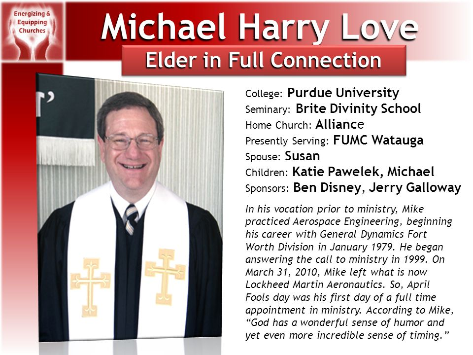 Michael Harry Love College: Purdue University Seminary: Brite Divinity School Home Church: Alliance Presently Serving: FUMC Watauga Spouse: Susan Children: Katie Pawelek, Michael Sponsors: Ben Disney, Jerry Galloway In his vocation prior to ministry, Mike practiced Aerospace Engineering, beginning his career with General Dynamics Fort Worth Division in January 1979.