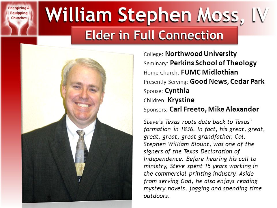 William Stephen Moss, IV College: Northwood University Seminary: Perkins School of Theology Home Church: FUMC Midlothian Presently Serving: Good News, Cedar Park Spouse: Cynthia Children: Krystine Sponsors: Carl Freeto, Mike Alexander Steve's Texas roots date back to Texas' formation in 1836.