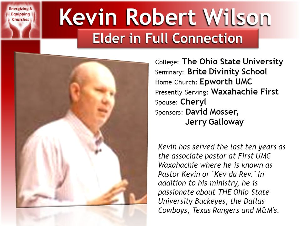 Kevin Robert Wilson College: The Ohio State University Seminary: Brite Divinity School Home Church: Epworth UMC Presently Serving: Waxahachie First Spouse: Cheryl Sponsors: David Mosser, Jerry Galloway Kevin has served the last ten years as the associate pastor at First UMC Waxahachie where he is known as Pastor Kevin or Kev da Rev. In addition to his ministry, he is passionate about THE Ohio State University Buckeyes, the Dallas Cowboys, Texas Rangers and M&M s.