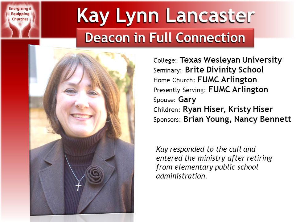 Kay Lynn Lancaster College: Texas Wesleyan University Seminary: Brite Divinity School Home Church: FUMC Arlington Presently Serving: FUMC Arlington Spouse: Gary Children: Ryan Hiser, Kristy Hiser Sponsors: Brian Young, Nancy Bennett Deacon in Full Connection Kay responded to the call and entered the ministry after retiring from elementary public school administration.