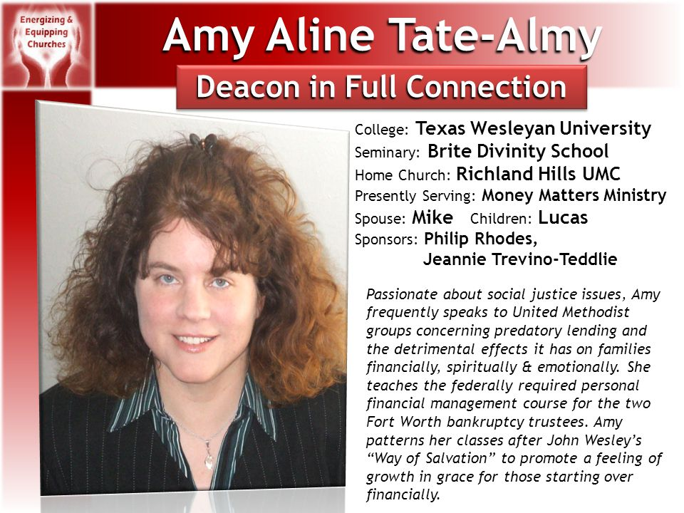 Amy Aline Tate-Almy College: Texas Wesleyan University Seminary: Brite Divinity School Home Church: Richland Hills UMC Presently Serving: Money Matters Ministry Spouse: Mike Children: Lucas Sponsors: Philip Rhodes, Jeannie Trevino-Teddlie Passionate about social justice issues, Amy frequently speaks to United Methodist groups concerning predatory lending and the detrimental effects it has on families financially, spiritually & emotionally.