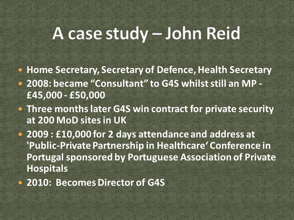 Home Secretary, Secretary of Defence, Health Secretary 2008: became Consultant to G4S whilst still an MP - £45,000 - £50,000 Three months later G4S win contract for private security at 200 MoD sites in UK 2009 : £10,000 for 2 days attendance and address at Public-Private Partnership in Healthcare' Conference in Portugal sponsored by Portuguese Association of Private Hospitals 2010: Becomes Director of G4S