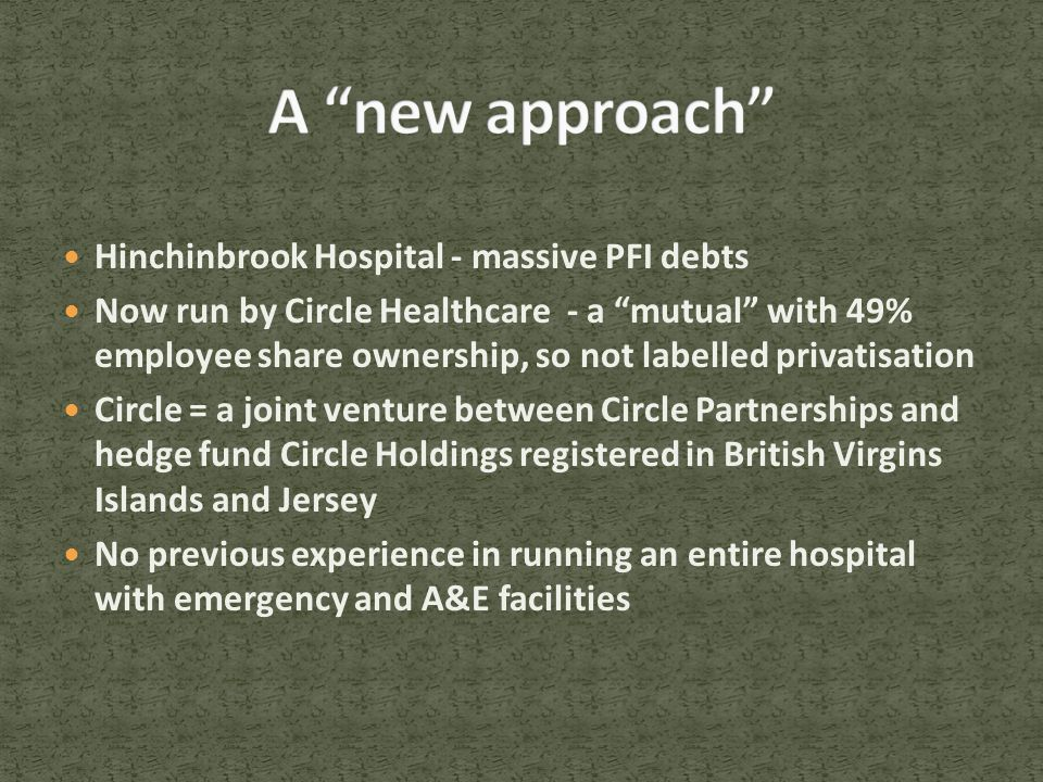 Hinchinbrook Hospital - massive PFI debts Now run by Circle Healthcare - a mutual with 49% employee share ownership, so not labelled privatisation Circle = a joint venture between Circle Partnerships and hedge fund Circle Holdings registered in British Virgins Islands and Jersey No previous experience in running an entire hospital with emergency and A&E facilities