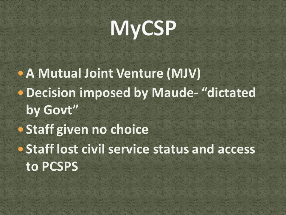 A Mutual Joint Venture (MJV) Decision imposed by Maude- dictated by Govt Staff given no choice Staff lost civil service status and access to PCSPS