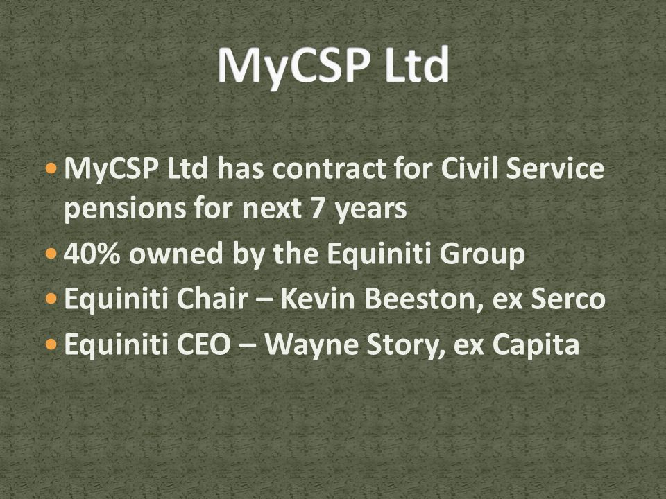 MyCSP Ltd has contract for Civil Service pensions for next 7 years 40% owned by the Equiniti Group Equiniti Chair – Kevin Beeston, ex Serco Equiniti CEO – Wayne Story, ex Capita