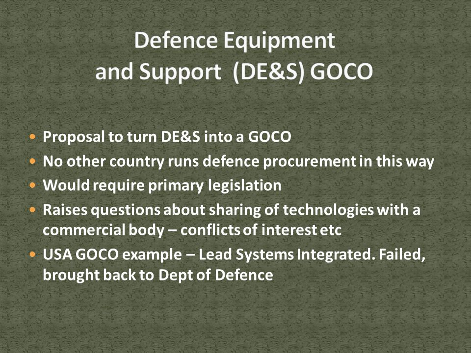 Proposal to turn DE&S into a GOCO No other country runs defence procurement in this way Would require primary legislation Raises questions about sharing of technologies with a commercial body – conflicts of interest etc USA GOCO example – Lead Systems Integrated.
