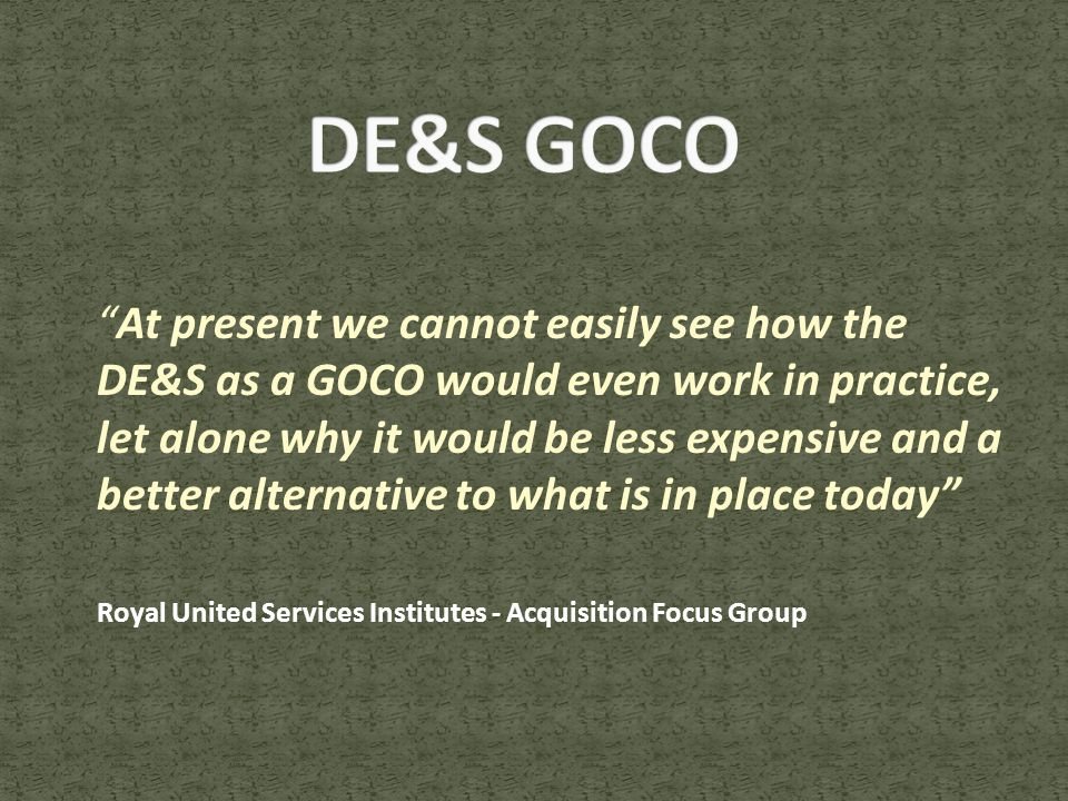 At present we cannot easily see how the DE&S as a GOCO would even work in practice, let alone why it would be less expensive and a better alternative to what is in place today Royal United Services Institutes - Acquisition Focus Group
