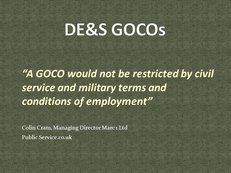 A GOCO would not be restricted by civil service and military terms and conditions of employment Colin Cram, Managing Director Marc 1 Ltd Public Service.co.uk