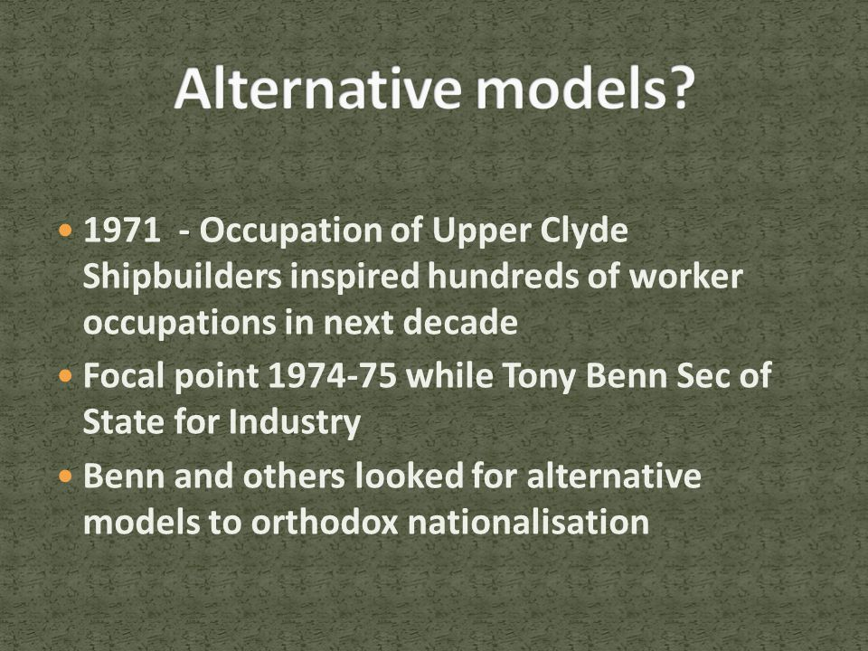 1971 - Occupation of Upper Clyde Shipbuilders inspired hundreds of worker occupations in next decade Focal point 1974-75 while Tony Benn Sec of State for Industry Benn and others looked for alternative models to orthodox nationalisation