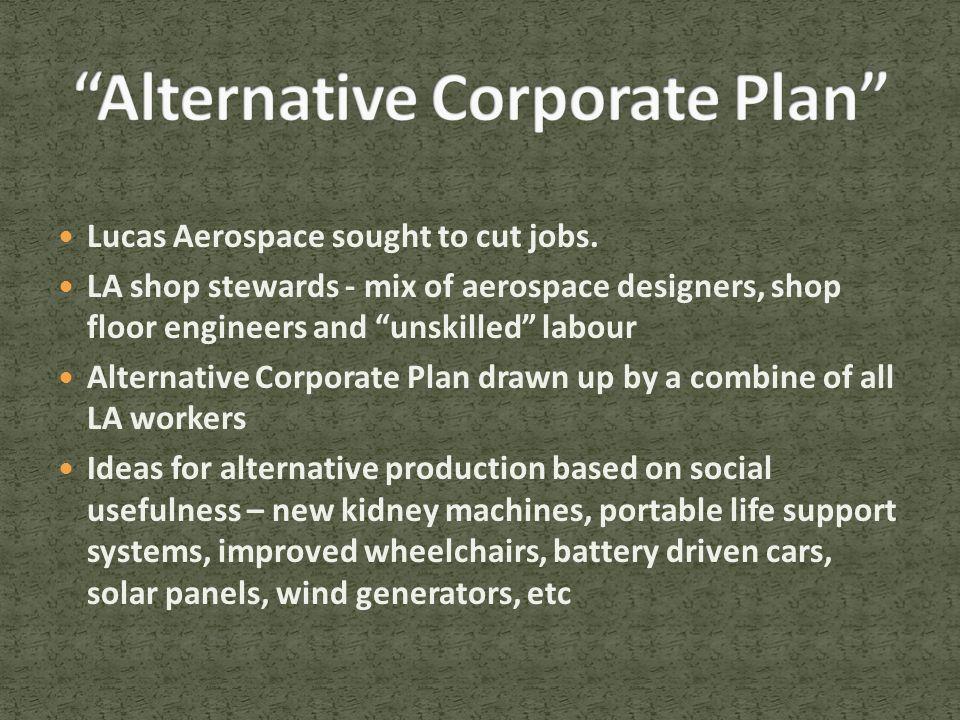 "Lucas Aerospace sought to cut jobs. LA shop stewards - mix of aerospace designers, shop floor engineers and ""unskilled"" labour Alternative Corporate P"