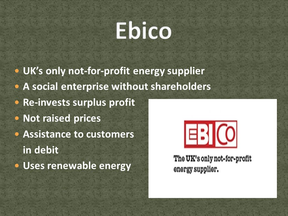 UK's only not-for-profit energy supplier A social enterprise without shareholders Re-invests surplus profit Not raised prices Assistance to customers in debit Uses renewable energy