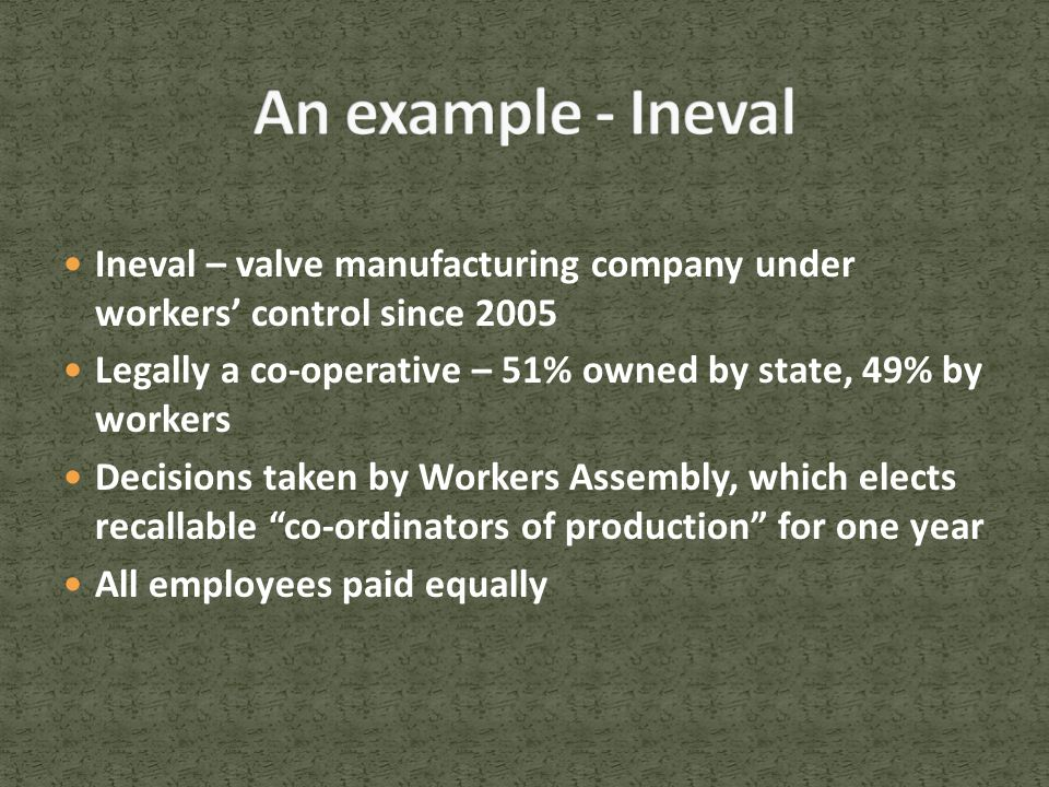 Ineval – valve manufacturing company under workers' control since 2005 Legally a co-operative – 51% owned by state, 49% by workers Decisions taken by Workers Assembly, which elects recallable co-ordinators of production for one year All employees paid equally