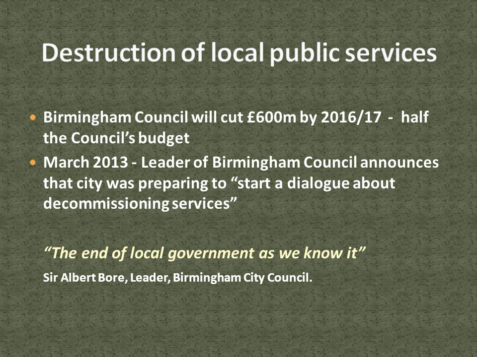 Birmingham Council will cut £600m by 2016/17 - half the Council's budget March 2013 - Leader of Birmingham Council announces that city was preparing to start a dialogue about decommissioning services The end of local government as we know it Sir Albert Bore, Leader, Birmingham City Council.