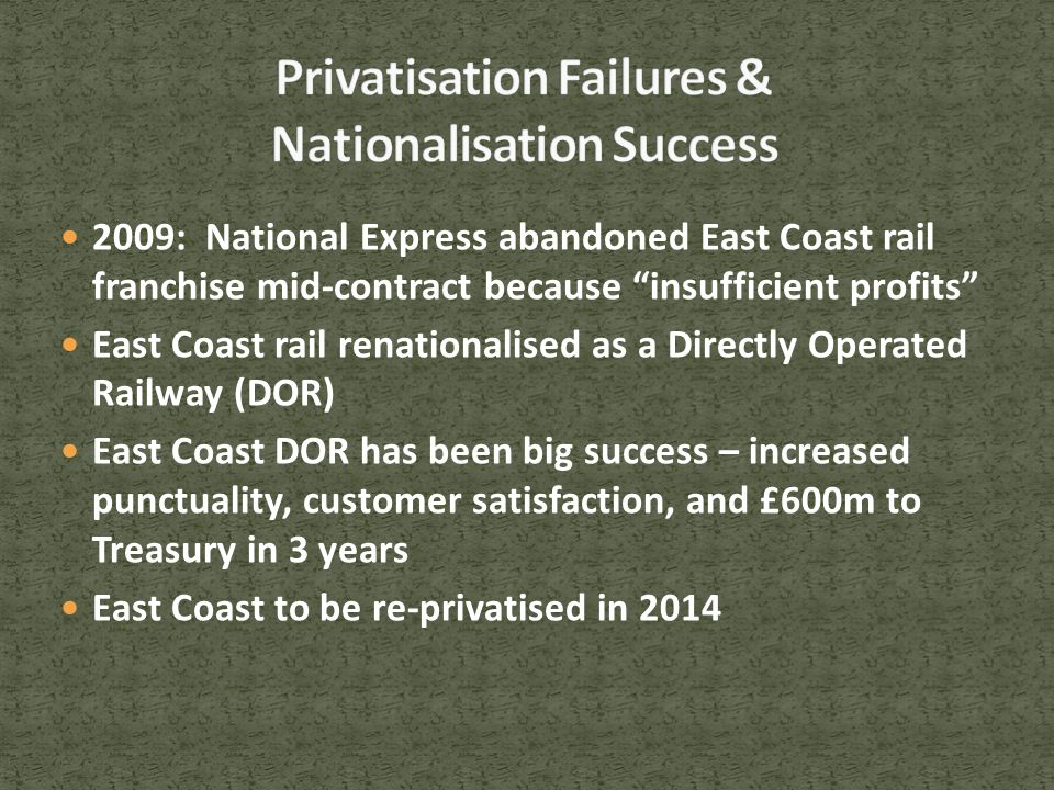 2009: National Express abandoned East Coast rail franchise mid-contract because insufficient profits East Coast rail renationalised as a Directly Operated Railway (DOR) East Coast DOR has been big success – increased punctuality, customer satisfaction, and £600m to Treasury in 3 years East Coast to be re-privatised in 2014