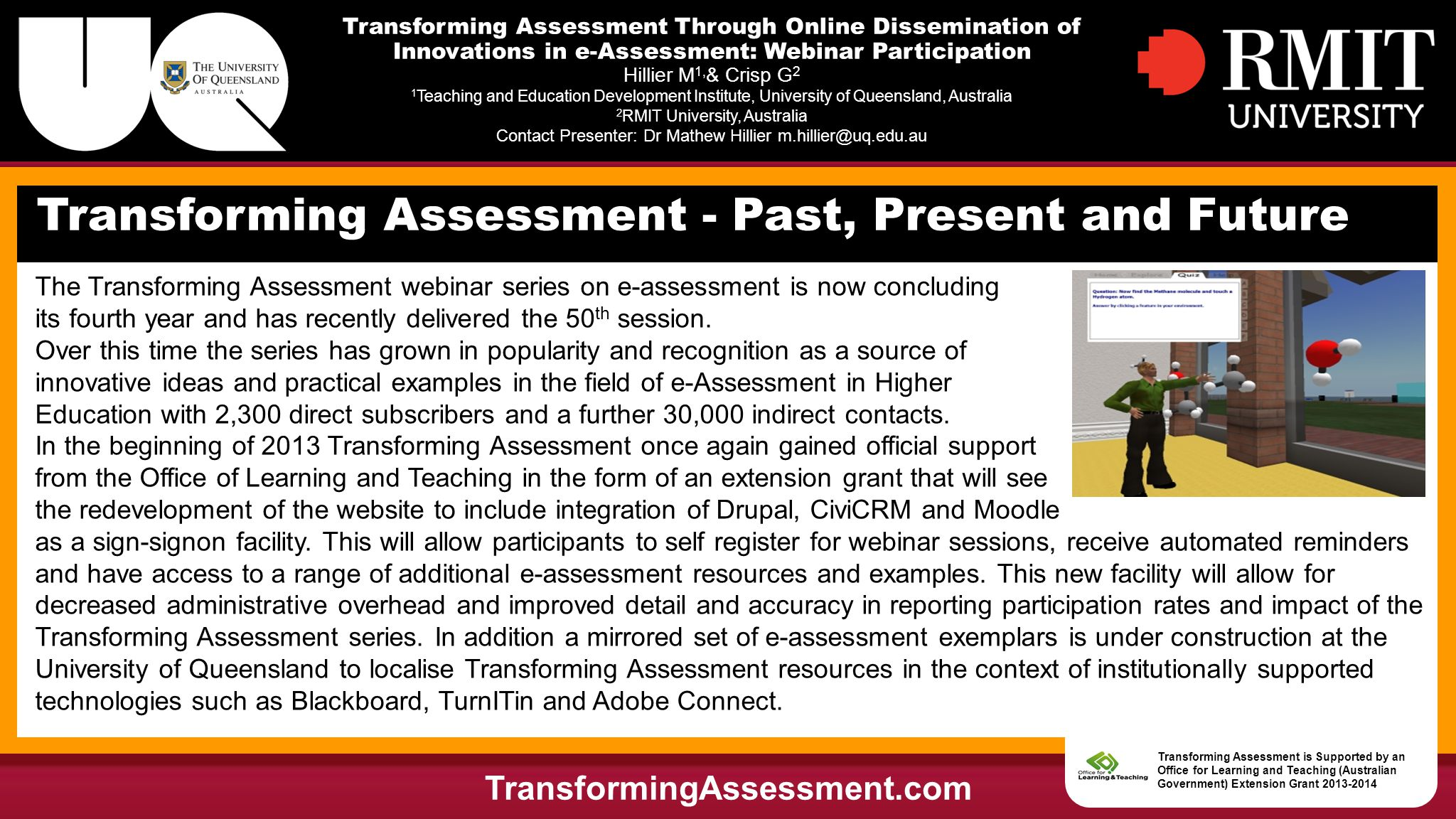 Transforming Assessment Through Online Dissemination of Innovations in e-Assessment: Webinar Participation Hillier M 1, & Crisp G 2 1 Teaching and Education Development Institute, University of Queensland, Australia 2 RMIT University, Australia Contact Presenter: Dr Mathew Hillier m.hillier@uq.edu.au 50+ Videos Showcasing Innovations in e-Assessment TransformingAssessment.com Transforming Assessment is Supported by an Office for Learning and Teaching (Australian Government) Extension Grant 2013-2014
