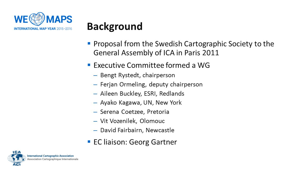 Background  Proposal from the Swedish Cartographic Society to the General Assembly of ICA in Paris 2011  Executive Committee formed a WG – Bengt Rystedt, chairperson – Ferjan Ormeling, deputy chairperson – Aileen Buckley, ESRI, Redlands – Ayako Kagawa, UN, New York – Serena Coetzee, Pretoria – Vit Vozenilek, Olomouc – David Fairbairn, Newcastle  EC liaison: Georg Gartner