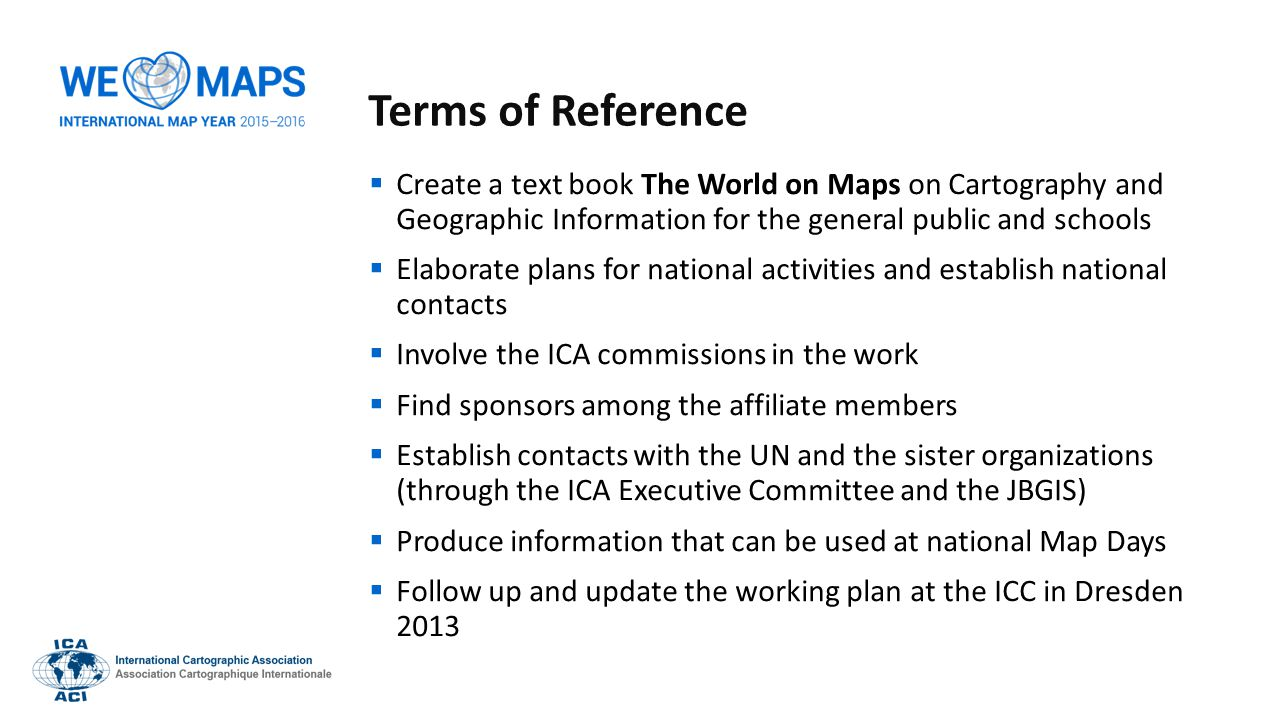 Terms of Reference  Create a text book The World on Maps on Cartography and Geographic Information for the general public and schools  Elaborate plans for national activities and establish national contacts  Involve the ICA commissions in the work  Find sponsors among the affiliate members  Establish contacts with the UN and the sister organizations (through the ICA Executive Committee and the JBGIS)  Produce information that can be used at national Map Days  Follow up and update the working plan at the ICC in Dresden 2013
