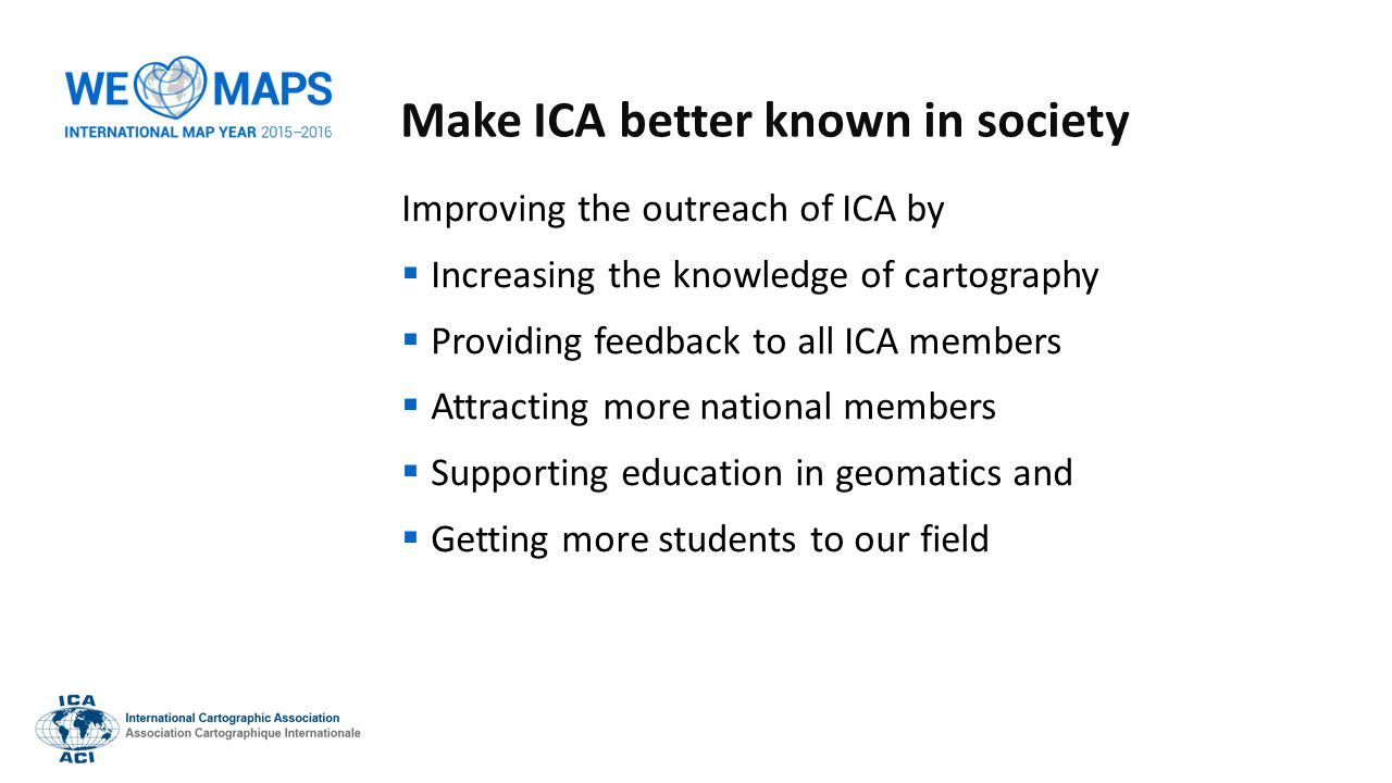 Make ICA better known in society Improving the outreach of ICA by  Increasing the knowledge of cartography  Providing feedback to all ICA members 