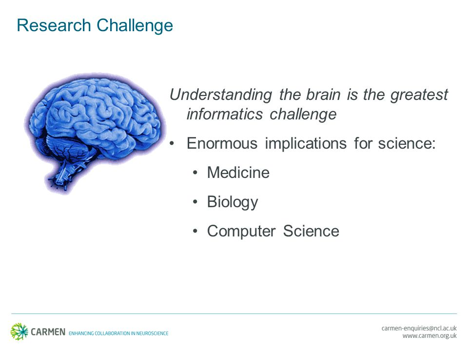 Research Challenge Understanding the brain is the greatest informatics challenge Enormous implications for science: Medicine Biology Computer Science
