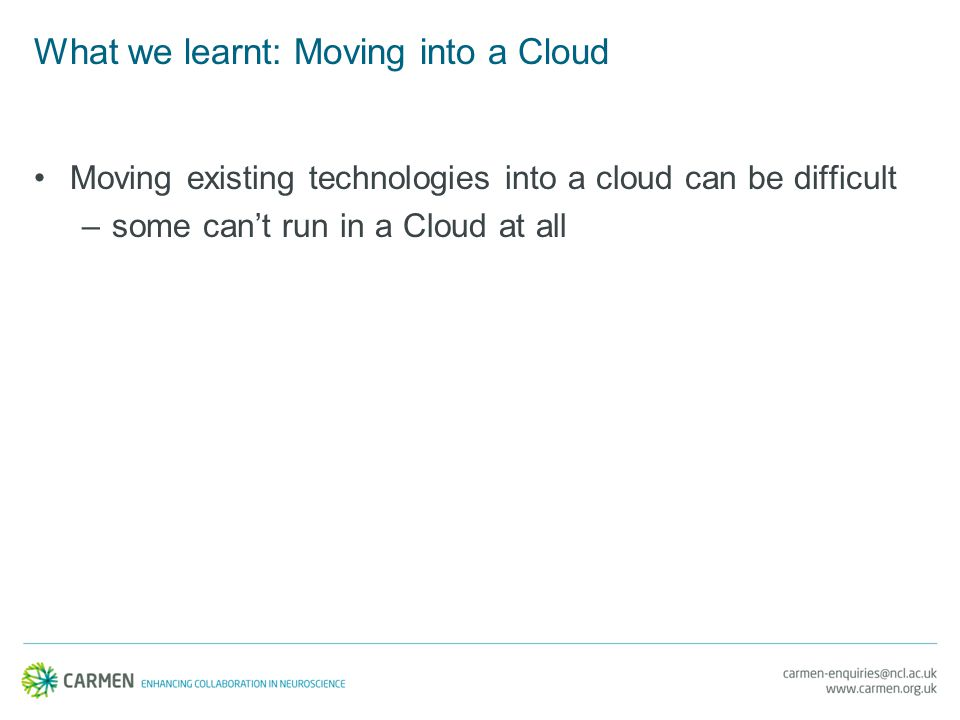 What we learnt: Moving into a Cloud Moving existing technologies into a cloud can be difficult –some can't run in a Cloud at all