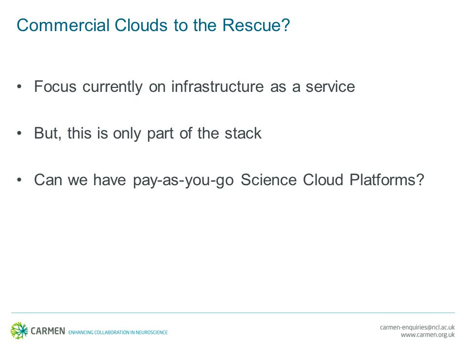 Commercial Clouds to the Rescue? Focus currently on infrastructure as a service But, this is only part of the stack Can we have pay-as-you-go Science