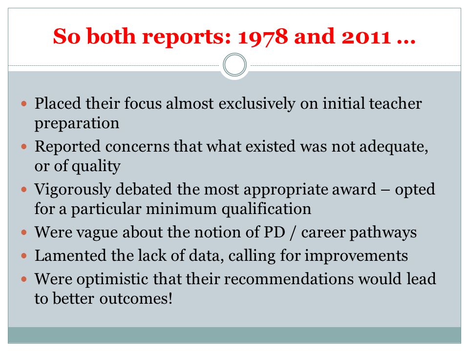 So both reports: 1978 and 2011 … Placed their focus almost exclusively on initial teacher preparation Reported concerns that what existed was not adeq