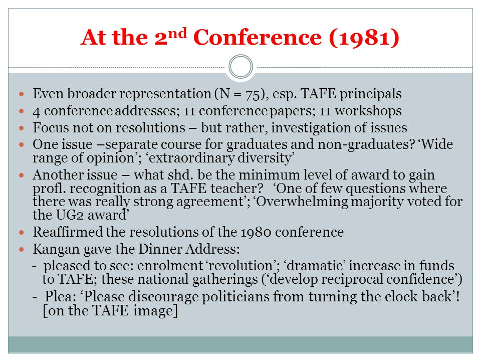 At the 2 nd Conference (1981) Even broader representation (N = 75), esp. TAFE principals 4 conference addresses; 11 conference papers; 11 workshops Fo